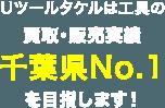 Uツールタケルは工具の買取・販売実績千葉県No.1を目指します!